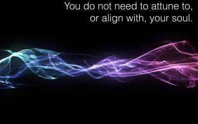 You Do Not Need to Attune to, or Align with, your Soul.