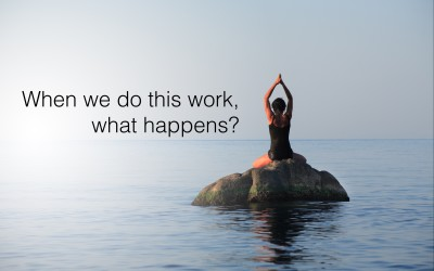 When We Do This Work, What Happens?